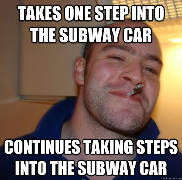 takes one step into the subway car continues taking steps in - Good Guy Greg