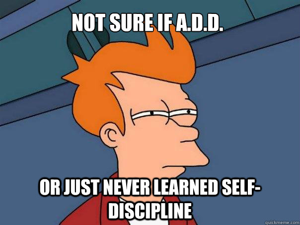 not sure if add or just never learned selfdiscipline - Futurama Fry