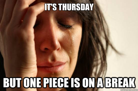 its thursday but one piece is on a break - First World Problems