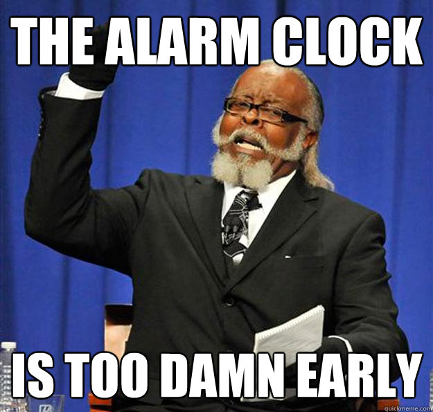 the alarm clock is too damn early - Jimmy McMillan