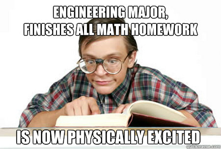 engineering major finishes all math homework is now physic -