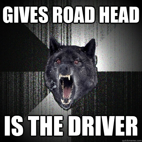 gives road head is the driver - Insanity Wolf