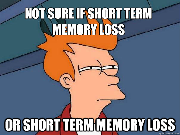 not sure if short term memory loss or short term memory loss - Futurama Fry