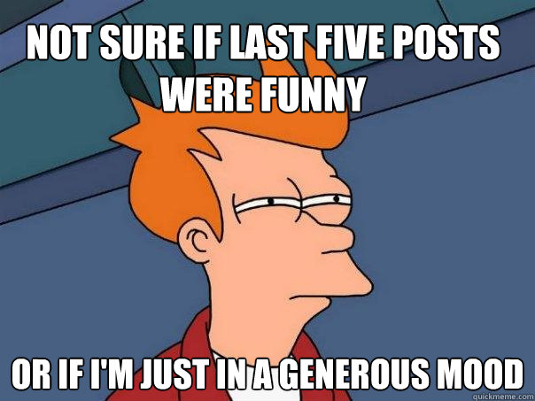 not sure if last five posts were funny or if im just in a g - Futurama Fry