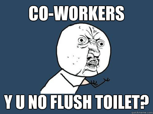 coworkers y u no flush toilet - Y U No