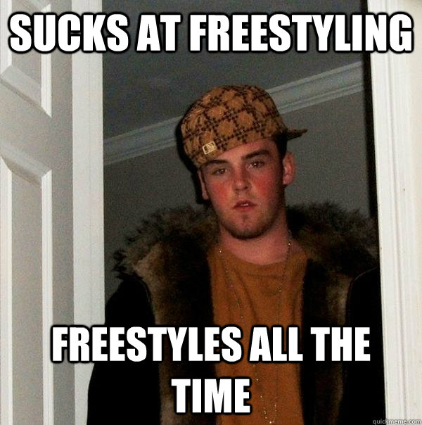 sucks at freestyling freestyles all the time - Scumbag Steve