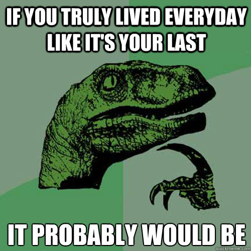 if you truly lived everyday like its your last it probably  - Philosoraptor