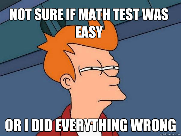 not sure if math test was easy or i did everything wrong - Futurama Fry