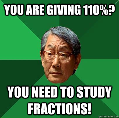 you are giving 110 you need to study fractions - High Expectations Asian Father