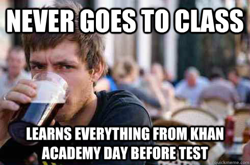 never goes to class learns everything from khan academy day  - Lazy College Senior