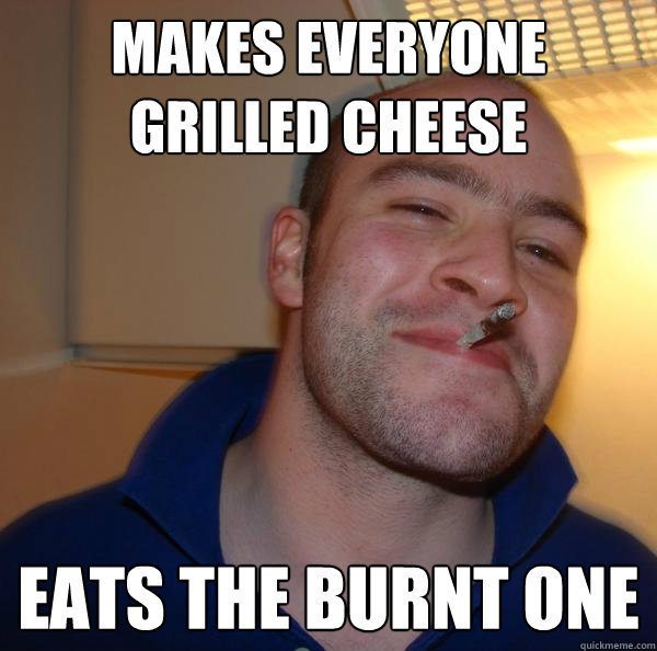 makes everyone grilled cheese eats the burnt one - Good Guy Greg-