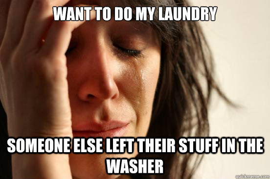 want to do my laundry someone else left their stuff in the w - First World Problems