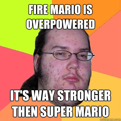 fire mario is overpowered its way stronger then super mario - Butthurt Dweller