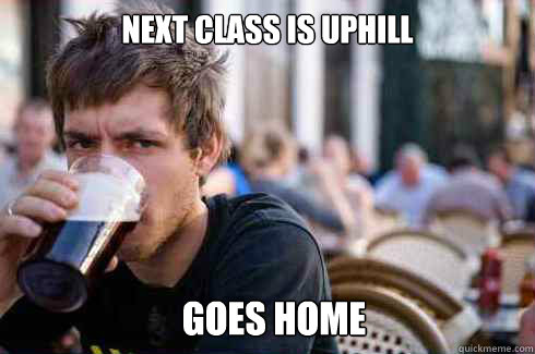 next class is uphill goes home - Lazy College Senior