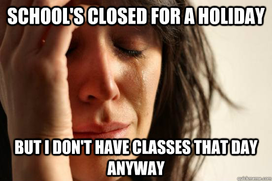 schools closed for a holiday but i dont have classes that  - First World Problems