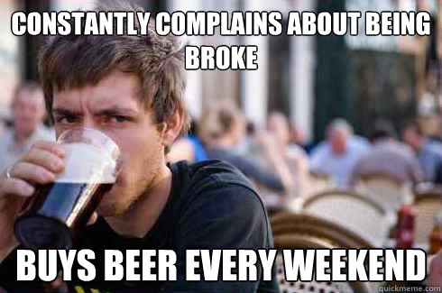 constantly complains about being broke buys beer every weeke - Lazy College Senior