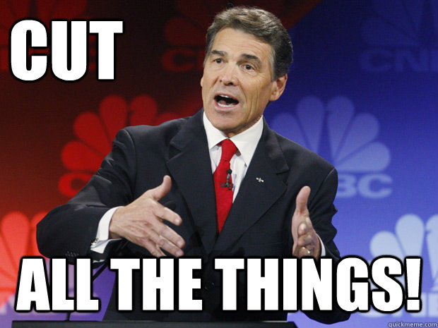 cut all the things - ummmm Rick Perry