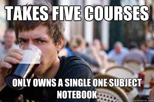 takes five courses only owns a single one subject notebook - Lazy College Senior