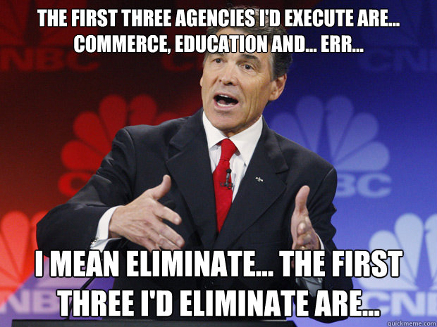 the first three agencies id execute are commerce educat - ummmm Rick Perry