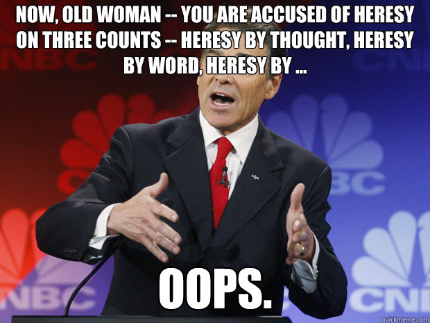 now old woman you are accused of heresy on three counts  - ummmm Rick Perry