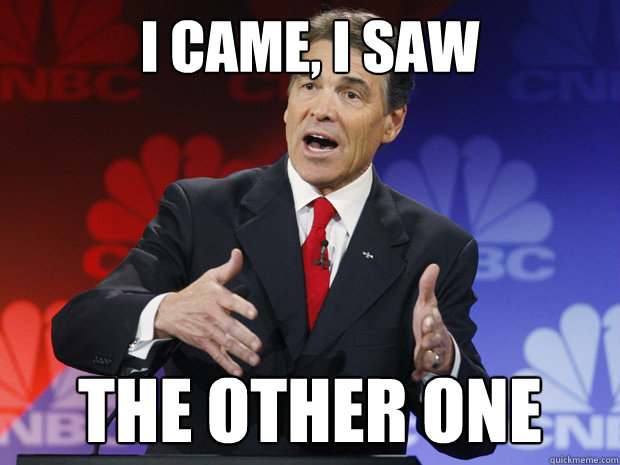 i came i saw the other one - ummmm Rick Perry