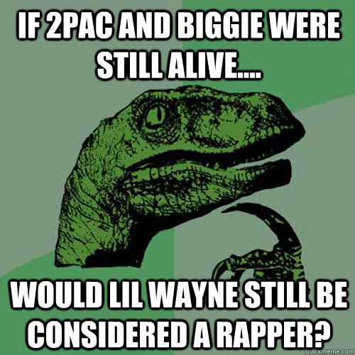 if 2pac and biggie were still alive would lil wayne stil - Philosoraptor