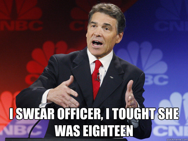 i swear officer i tought she was eighteen - ummmm Rick Perry