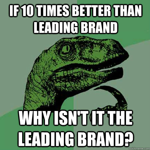 if 10 times better than leading brand why isnt it the leadi - Philosoraptor