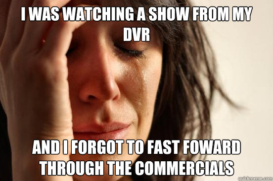 i was watching a show from my dvr and i forgot to fast fowar - First World Problems
