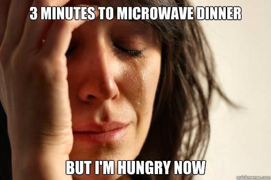 3 minutes to microwave dinner but im hungry now - First World Problems
