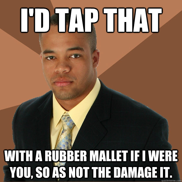 id tap that with a rubber mallet if i were you so as not t - Successful Black Man