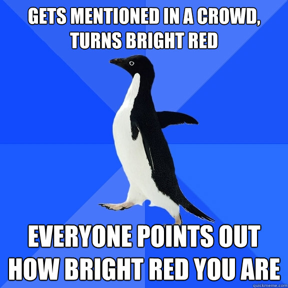 gets mentioned in a crowd turns bright red everyone points  - Socially Awkward Penguin