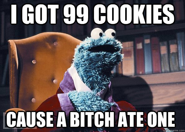 i got 99 cookies cause a bitch ate one - Cookie Monster