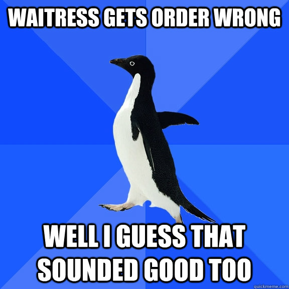 waitress gets order wrong well i guess that sounded good too - Socially Awkward Penguin