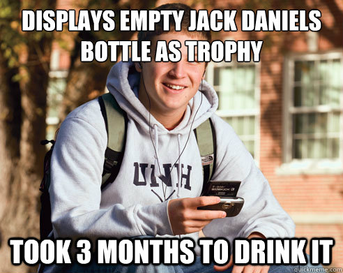 displays empty jack daniels bottle as trophy took 3 months t - College Freshman
