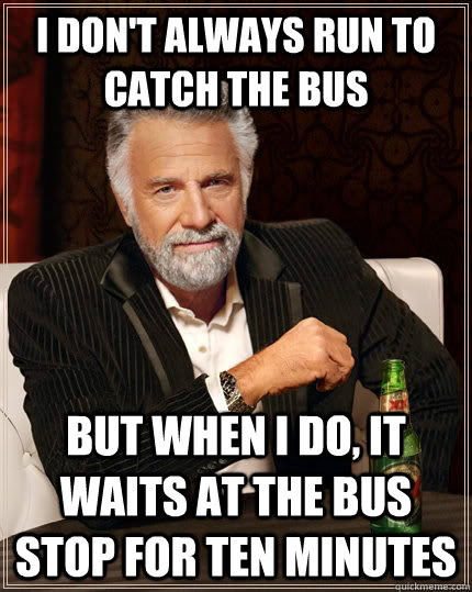 i dont always run to catch the bus but when i do it waits  - The Most Interesting Man In The World