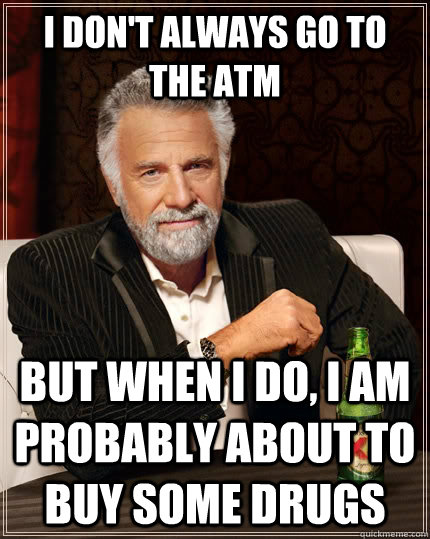 i dont always go to the atm but when i do i am probably ab - The Most Interesting Man In The World