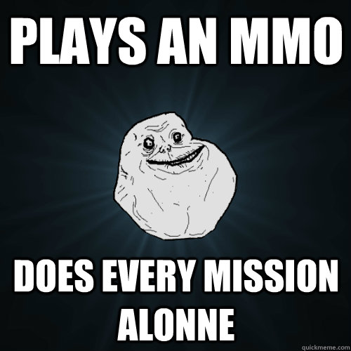 plays an mmo does every mission alonne - Forever Alone