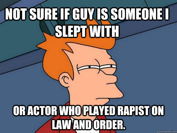 not sure if guy is someone i slept with or actor who played  - Futurama Fry