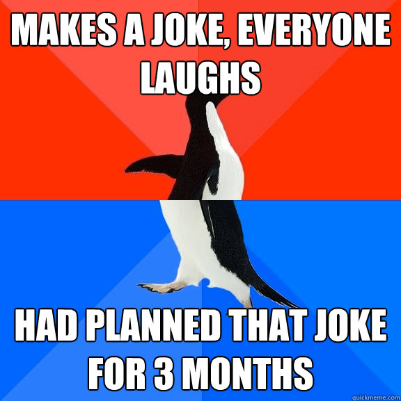 makes a joke everyone laughs had planned that joke for 3 mo - Socially Awesome Awkward Penguin