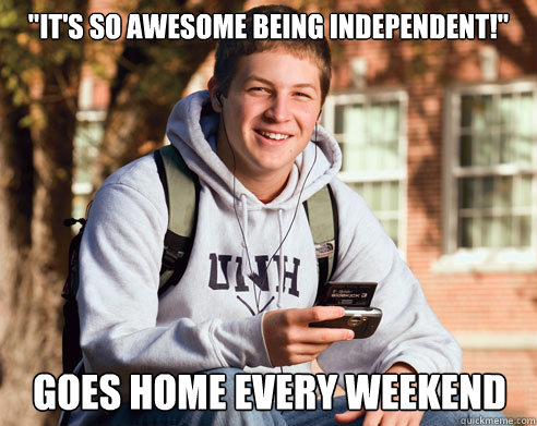 its so awesome being independent goes home every weekend - College Freshman