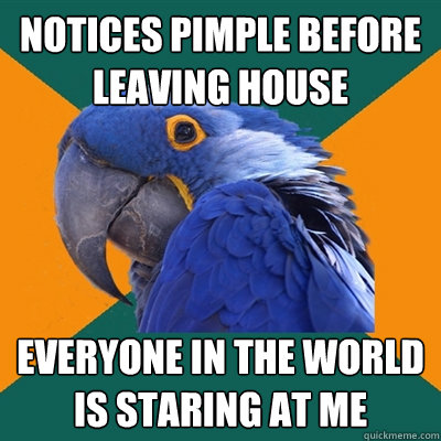 notices pimple before leaving house everyone in the world is - Paranoid Parrot