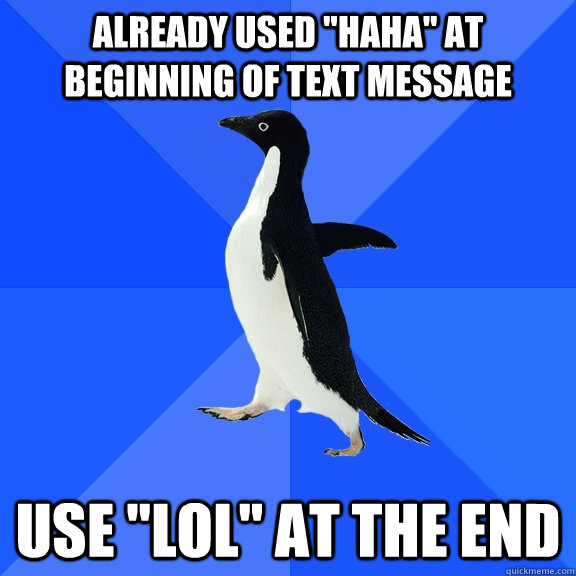 already used haha at beginning of text message use lol a - Socially Awkward Penguin