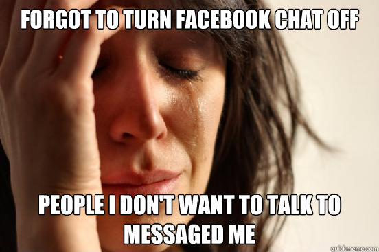 forgot to turn facebook chat off people i dont want to talk - First World Problems