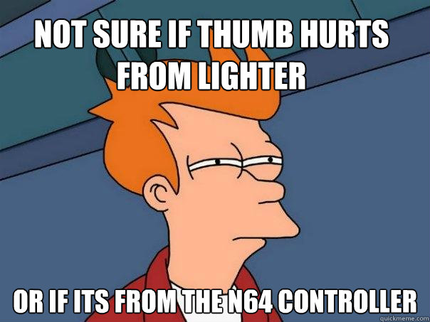 not sure if thumb hurts from lighter or if its from the n64  - Futurama Fry