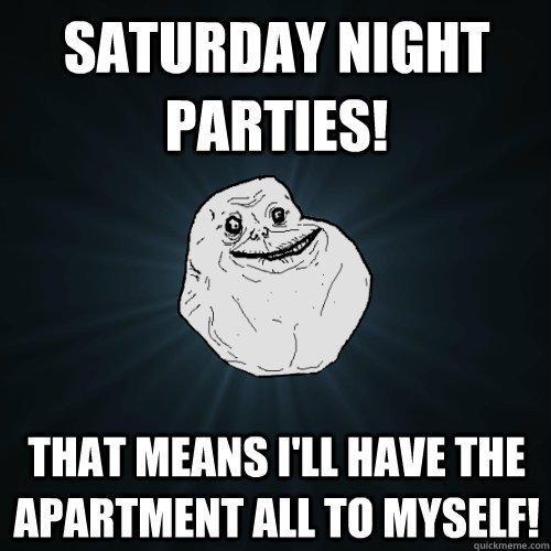 saturday night parties that means ill have the apartment a - Forever Alone