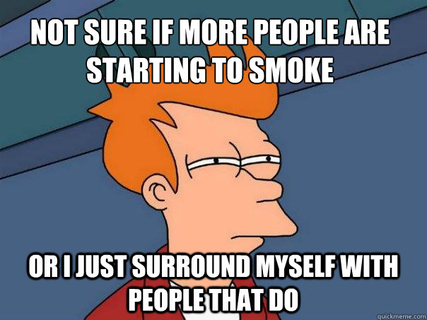 not sure if more people are starting to smoke or i just surr - Futurama Fry