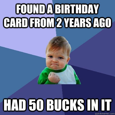 found a birthday card from 2 years ago had 50 bucks in it - Success Kid