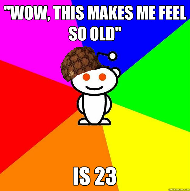 wow this makes me feel so old is 23 - Scumbag Redditor