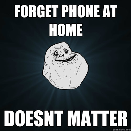 forget phone at home doesnt matter - Forever Alone